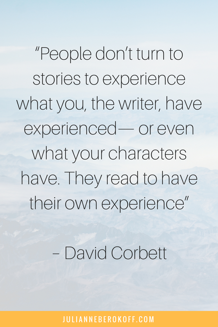 """""""People don_t turn to stories to experience what you, the writer, have experienced— or even what your characters have. They read to have their own experience""""– David Corbett (1"""